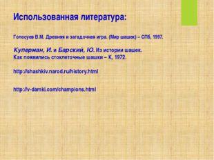 Использованная литература: Голосуев В.М. Древняя и загадочная игра. (Мир шаше