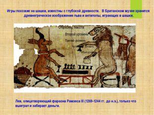Игры похожие на шашки, известны с глубокой древности.  В Британском музее хр