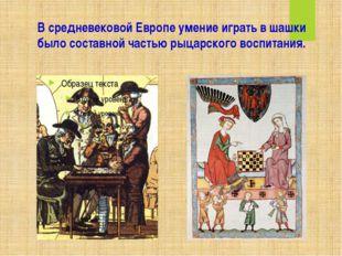 В средневековой Европе умение играть в шашки было составной частью рыцарского