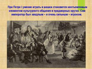 При Петре I умение играть в шашки становится неотъемлемым элементом культурн