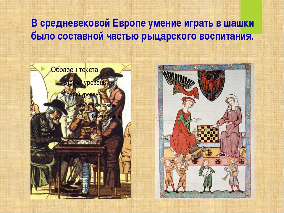 В средневековой Европе умение играть в шашки было составной частью рыцарского...