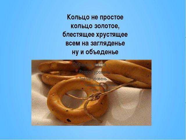 Кольцо не простое кольцо золотое, блестящее хрустящее всем на загляденье ну и...