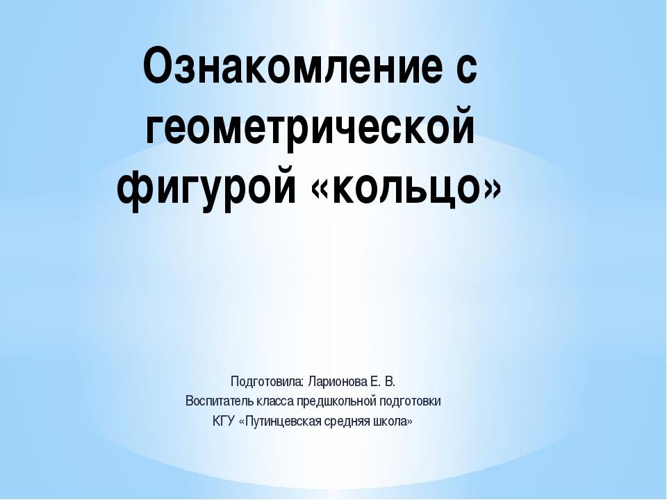 Подготовила: Ларионова Е. В. Воспитатель класса предшкольной подготовки КГУ «...