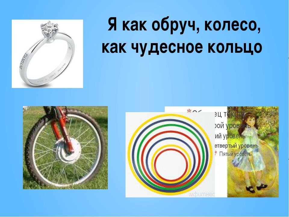 Я как обруч, колесо, как чудесное кольцо