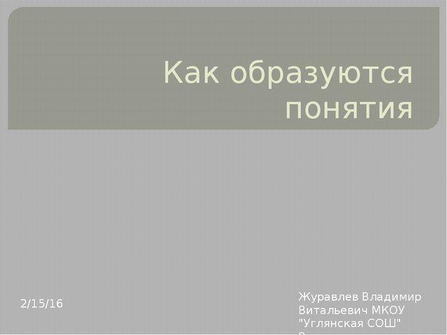 """Как образуются понятия Журавлев Владимир Витальевич МКОУ """"Углянская СОШ"""" Верх..."""