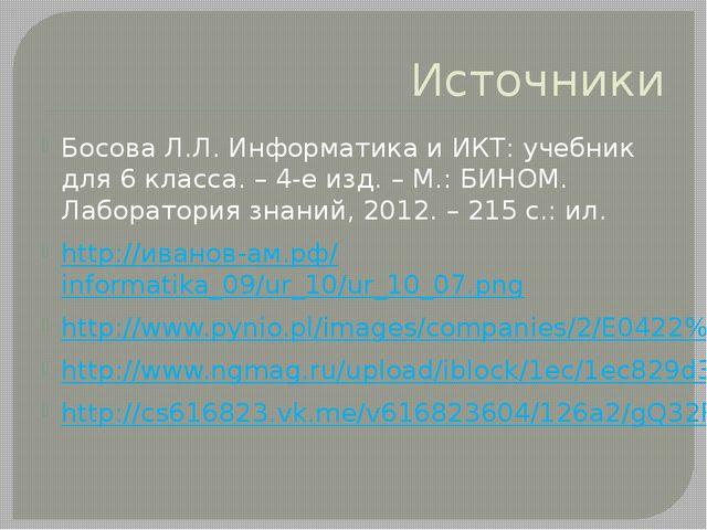 Источники Босова Л.Л. Информатика и ИКТ: учебник для 6 класса. – 4-е изд. – М...