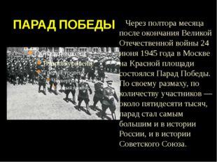 ПАРАД ПОБЕДЫ Через полтора месяца после окончания Великой Отечественной войны
