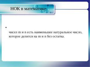 НОК в математике Наиме́ньшее о́бщее кра́тное (НОК)двух целых чисел m и n есть