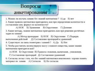 Вопросы анкетирования 1. Можно ли изучать химию без знаний математики ? А) да