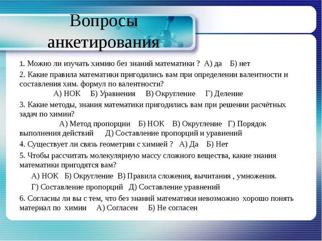 Вопросы анкетирования 1. Можно ли изучать химию без знаний математики ? А) да...