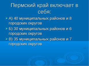 Пермский край включает в себя: А) 40 муниципальных районов и 8 городских окру