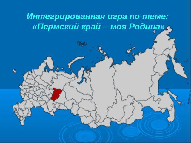 Интегрированная игра по теме: «Пермский край – моя Родина»