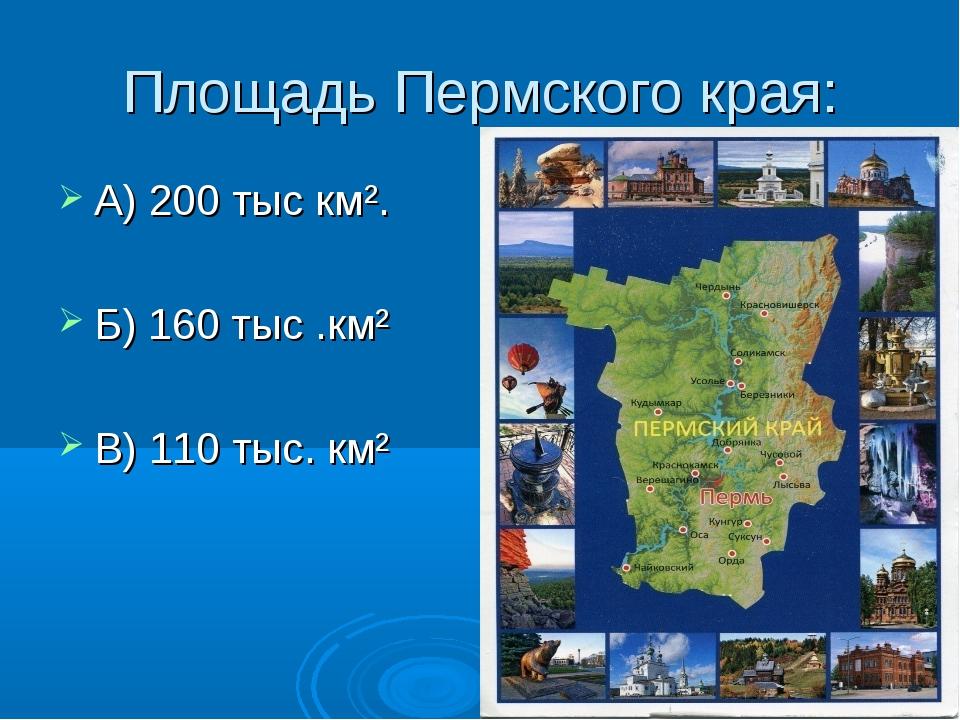 Площадь Пермского края: А) 200 тыс км². Б) 160 тыс .км² В) 110 тыс. км²