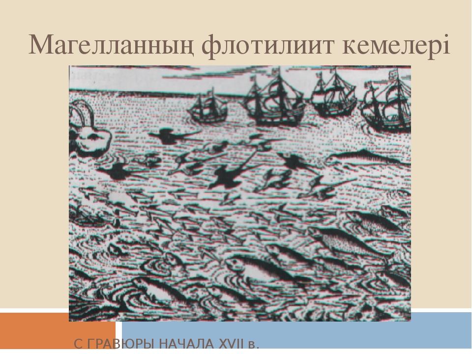 Магелланның флотилиит кемелері С ГРАВЮРЫ НАЧАЛА XVII в.