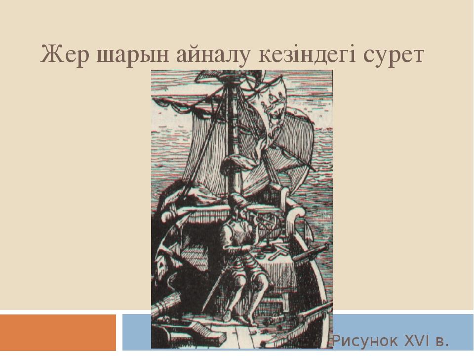 Жер шарын айналу кезіндегі сурет Рисунок XVI в.