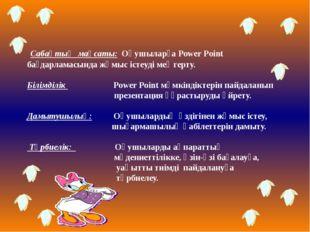 Сабақтың мақсаты: Оқушыларға Power Point бағдарламасында жұмыс істеуді меңге