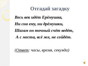 Отгадай загадку Весь век идёт Ерёмушка, Ни сна ему, ни дрёмушки, Шагам он точ