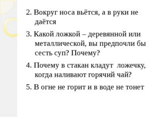2. Вокруг носа вьётся, а в руки не даётся 3. Какой ложкой – деревянной или м
