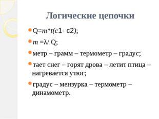 Логические цепочки Q=m*t(c1- c2); m =λ/ Q; метр – грамм – термометр – градус;