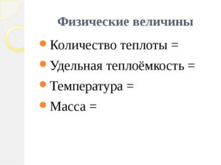 Физические величины Количество теплоты = Удельная теплоёмкость = Температура