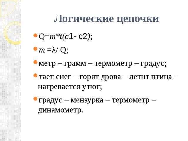 Логические цепочки Q=m*t(c1- c2); m =λ/ Q; метр – грамм – термометр – градус;...