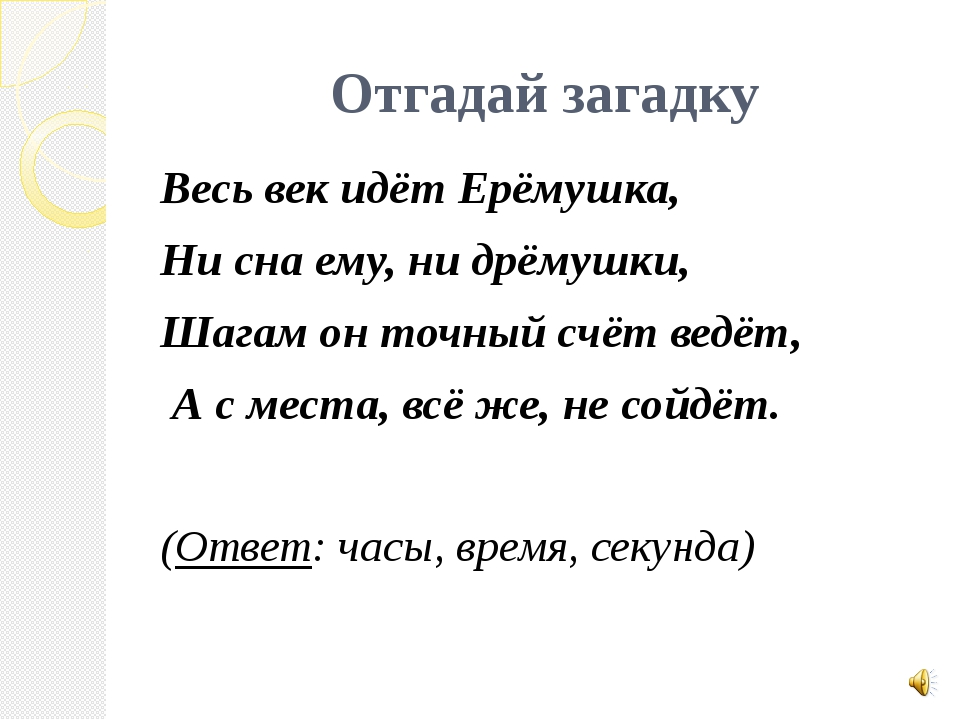 Отгадай загадку Весь век идёт Ерёмушка, Ни сна ему, ни дрёмушки, Шагам он точ...