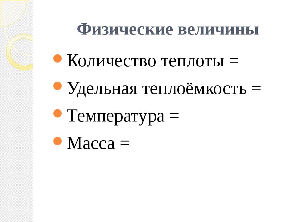 Физические величины Количество теплоты = Удельная теплоёмкость = Температура...