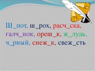 Ш_пот, ш_рох, расч_ска, галч_нок, ореш_к, ж_лудь, ч_рный, снеж_к, свеж_сть