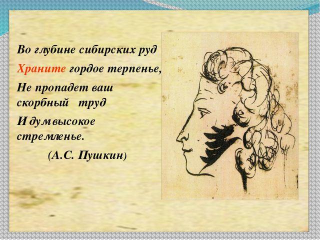 Во глубине сибирских руд Храните гордое терпенье, Не пропадет ваш скорбный т...