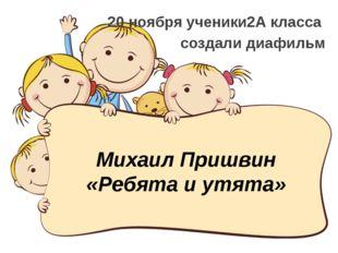 Михаил Пришвин «Ребята и утята» 20 ноября ученики2А класса создали диафильм