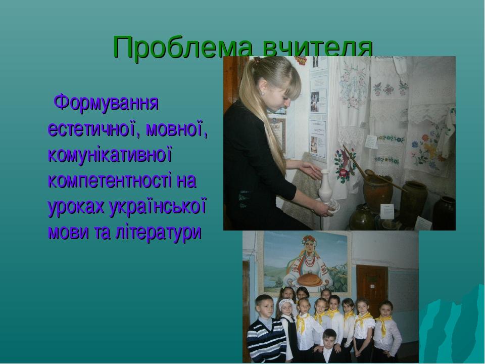 Проблема вчителя Формування естетичної, мовної, комунікативної компетентності...