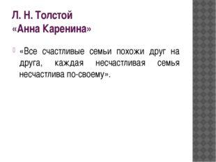 Л. Н. Толстой «Анна Каренина» «Все счастливые семьи похожи друг на друга, каж