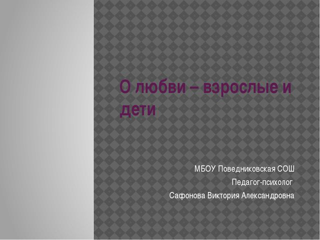 О любви – взрослые и дети МБОУ Поведниковская СОШ Педагог-психолог Сафонова В...