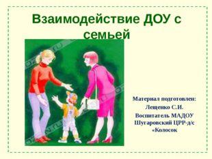 Взаимодействие ДОУ с семьей Материал подготовлен: Лещенко С.И. Воспитатель МА