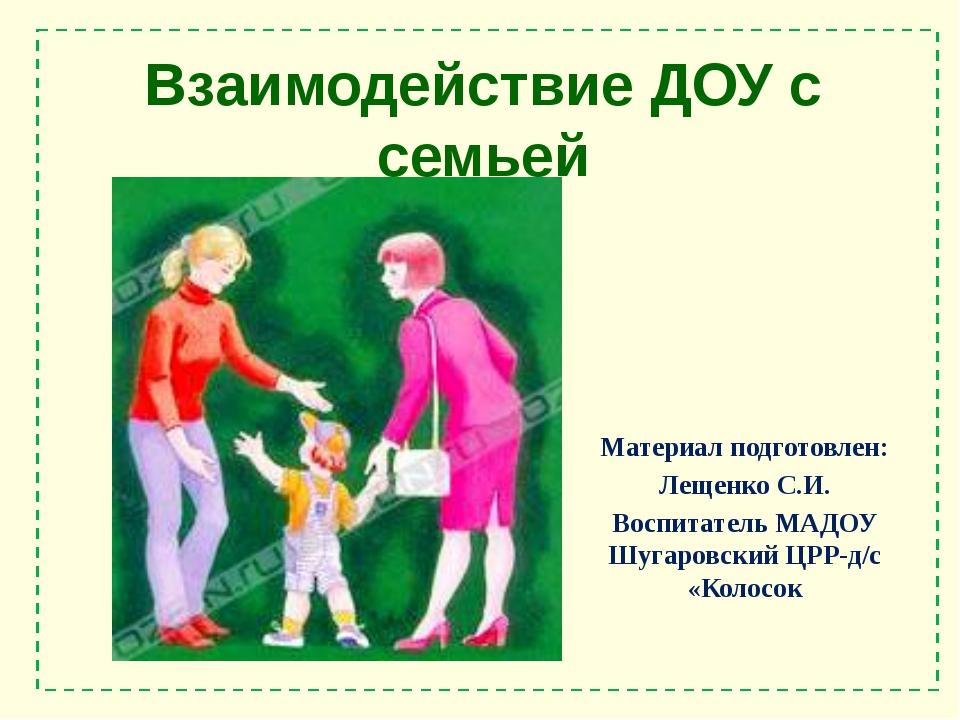 Взаимодействие ДОУ с семьей Материал подготовлен: Лещенко С.И. Воспитатель МА...