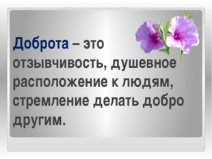 Доброта – это отзывчивость, душевное расположение к людям, стремление делать