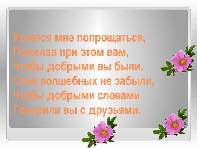 Хочется мне попрощаться, Пожелав при этом вам, Чтобы добрыми вы были, Слов во...