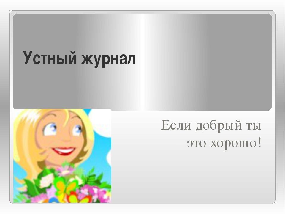 Устный журнал Если добрый ты – это хорошо!