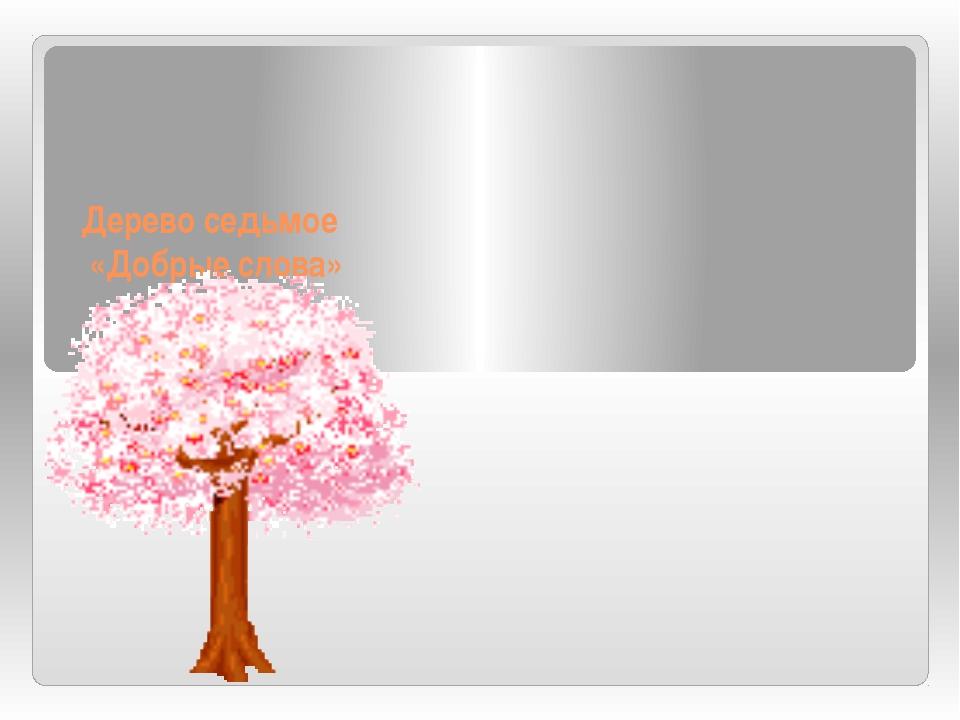 Дерево седьмое «Добрые слова»