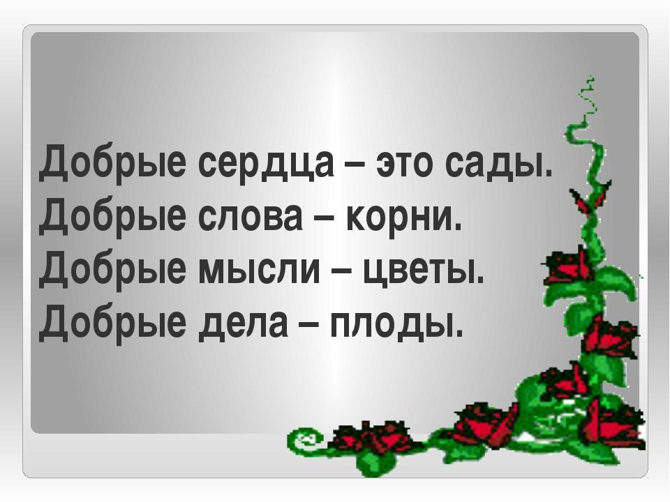 Добрые сердца – это сады. Добрые слова – корни. Добрые мысли – цветы. Добрые...