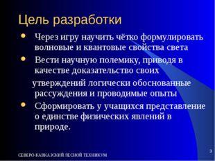 СЕВЕРО-КАВКАЗСКИЙ ЛЕСНОЙ ТЕХНИКУМ * Цель разработки Через игру научить чётко