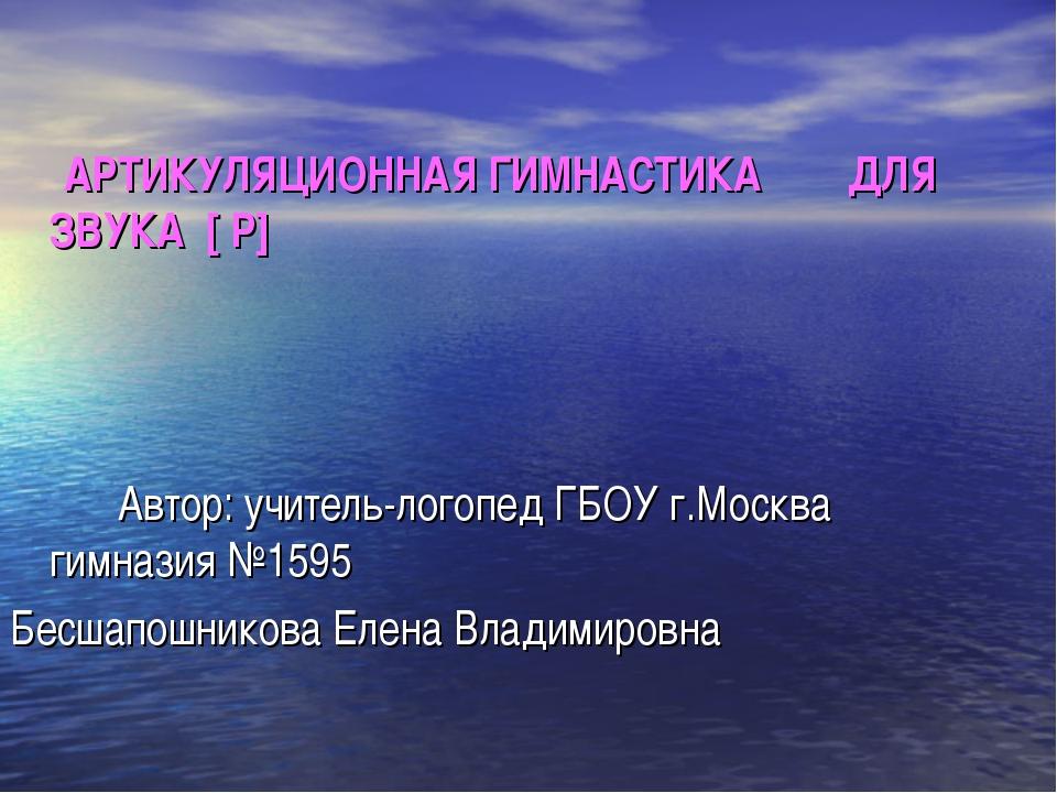 АРТИКУЛЯЦИОННАЯ ГИМНАСТИКА ДЛЯ ЗВУКА [ Р] Автор: учитель-логопед ГБОУ г.Моск...