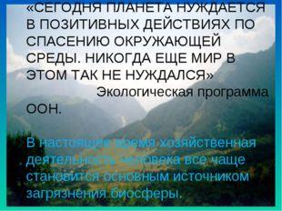 «СЕГОДНЯ ПЛАНЕТА НУЖДАЕТСЯ В ПОЗИТИВНЫХ ДЕЙСТВИЯХ ПО СПАСЕНИЮ ОКРУЖАЮЩЕЙ СРЕ
