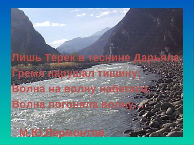Лишь Терек в теснине Дарьяла Гремя нарушал тишину; Волна на волну набегала,...