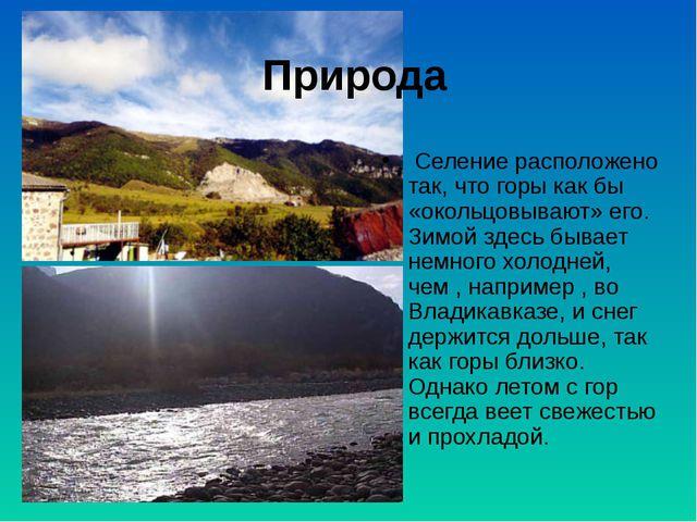 Природа Селение расположено так, что горы как бы «окольцовывают» его. Зимой з...