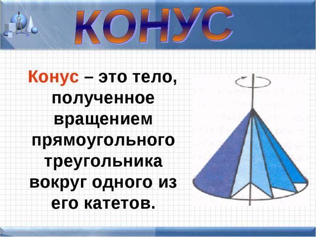 Конус – это тело, полученное вращением прямоугольного треугольника вокруг од...