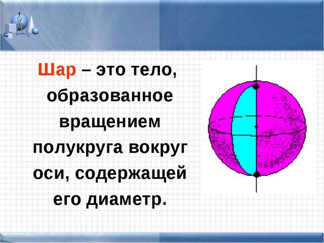 Шар – это тело, образованное вращением полукруга вокруг оси, содержащей его...