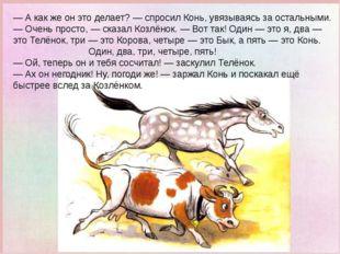— А как же он это делает? — спросил Конь, увязываясь за остальными. — Очень