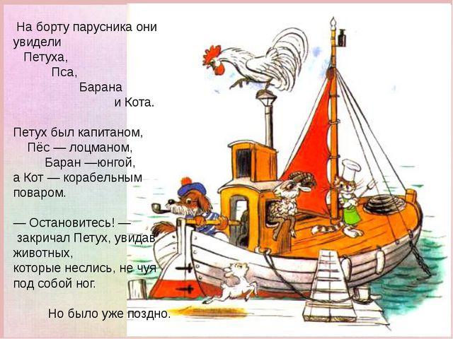 На борту парусника они увидели Петуха, Пса, Барана и Кота. Петух был капитан...