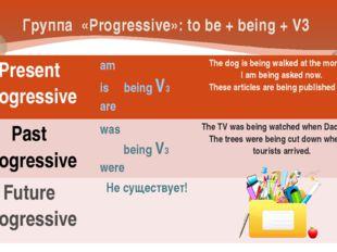 Группа «Progressive»: to be + being + V3 Present Progressive am is beingV3 ar